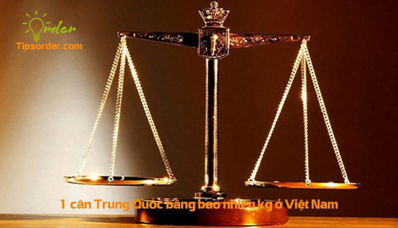 1 cân Trung Quốc bằng bao nhiêu kg ở Việt Nam