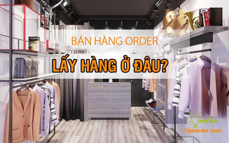 Bán hàng order thì nên lấy hàng ở đâu
